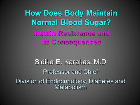 How Does Body Maintain Normal Blood Sugar? a Insulin Resistance and Its Consequences Sidika E. Karakas, M.D Professor and Chief Division of Endocrinology,