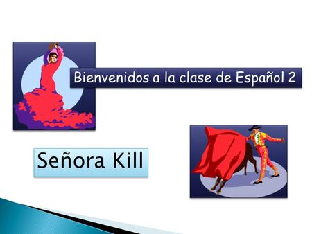 Bienvenidos a la clase de Español 2 Señora Kill.  19 years teaching Spanish (14 in Rochester, 5 years in Utica)  Have taught Spanish 1, 2, 3, and 4.