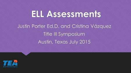 ELL Assessments Justin Porter Ed.D. and Cristina Vázquez Title III Symposium Austin, Texas July 2015 Justin Porter Ed.D. and Cristina Vázquez Title III.