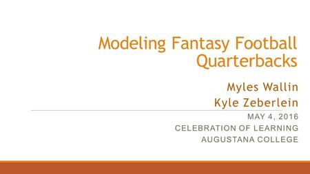 Modeling Fantasy Football Quarterbacks Myles Wallin Kyle Zeberlein MAY 4, 2016 CELEBRATION OF LEARNING AUGUSTANA COLLEGE.