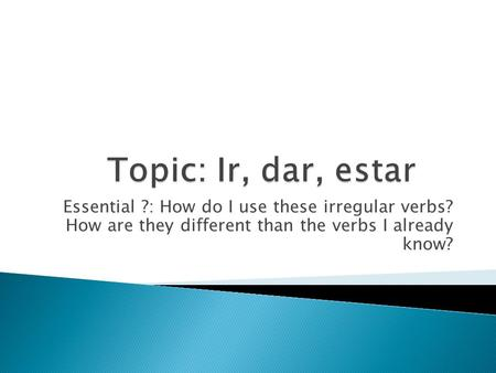 Essential ?: How do I use these irregular verbs? How are they different than the verbs I already know?