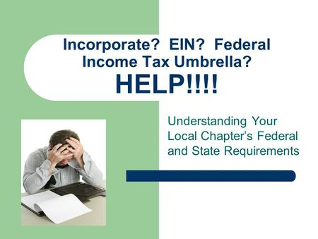 Understanding Your Local Chapter's Federal and State Requirements Incorporate? EIN? Federal Income Tax Umbrella? HELP!!!!