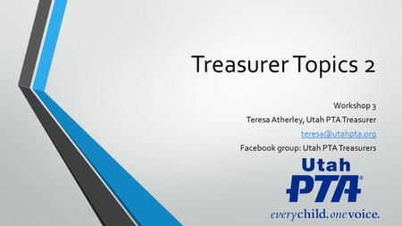 Treasurer Topics 2 Workshop 3 Teresa Atherley, Utah PTA Treasurer Facebook group: Utah PTA Treasurers.