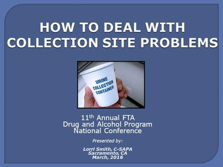 HOW TO DEAL WITH COLLECTION SITE PROBLEMS 11 th Annual FTA Drug and Alcohol Program National Conference Presented by: Lorri Smith, C-SAPA Sacramento, CA.