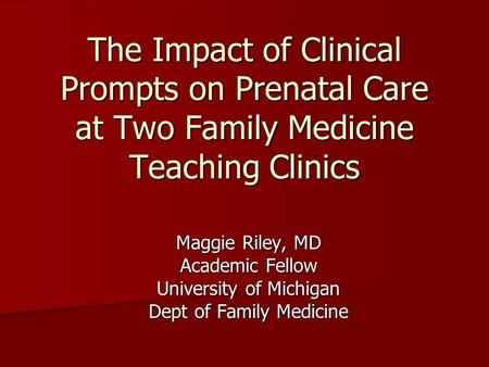 The Impact of Clinical Prompts on Prenatal Care at Two Family Medicine Teaching Clinics Maggie Riley, MD Academic Fellow University of Michigan Dept of.