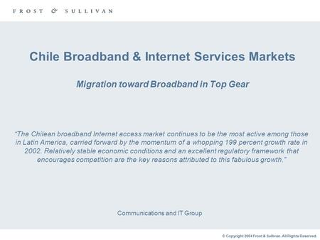 © Copyright 2004 Frost & Sullivan. All Rights Reserved. Chile Broadband & Internet Services Markets Migration toward Broadband in Top Gear Communications.
