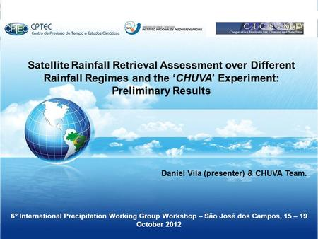 Satellite Rainfall Retrieval Assessment over Different Rainfall Regimes and the 'CHUVA' Experiment: Preliminary Results Daniel Vila (presenter) & CHUVA.