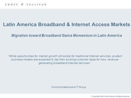 © Copyright 2004 Frost & Sullivan. All Rights Reserved. Latin America Broadband & Internet Access Markets Migration toward Broadband Gains Momentum in.