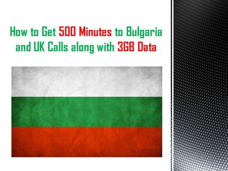 How to Get 500 Minutes to Bulgaria and UK Calls along with 3GB Data.