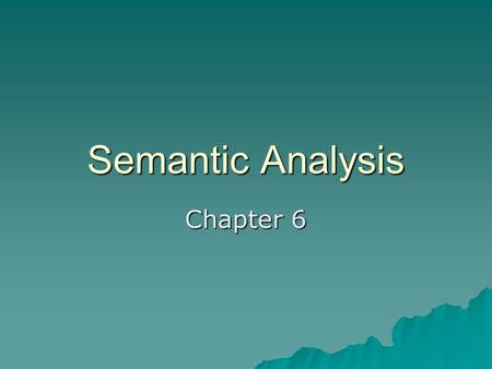 Semantic Analysis Chapter 6. Two Flavors  Static (done during compile time) –C –Ada  Dynamic (done during run time) –LISP –Smalltalk  Optimization.
