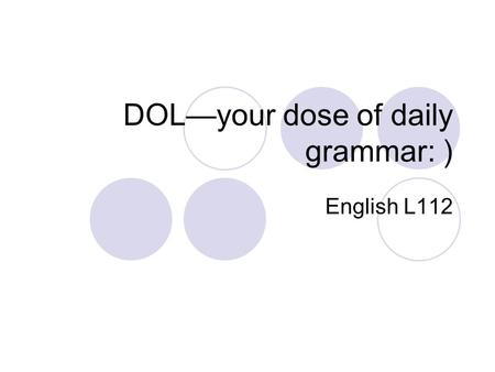 DOL—your dose of daily grammar: ) English L112. Week 1: Fragments/Run-ons/Comma Splices Fragment-- group of words written as a sentence but missing a.