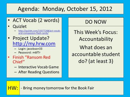 Agenda: Monday, October 15, 2012 a This Week's Focus: Accountability What does an accountable student do? (at least 3) - Bring money tomorrow for the Book.