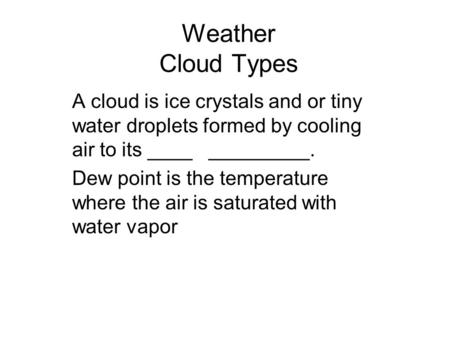Weather Cloud Types A cloud is ice crystals and or tiny water droplets formed by cooling air to its ____ _________. Dew point is the temperature where.
