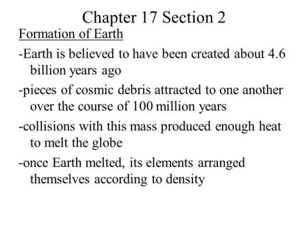 Chapter 17 Section 2 Formation of Earth -Earth is believed to have been created about 4.6 billion years ago -pieces of cosmic debris attracted to one another.