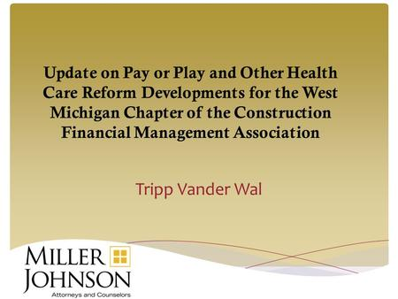Update on Pay or Play and Other Health Care Reform Developments for the West Michigan Chapter of the Construction Financial Management Association Tripp.