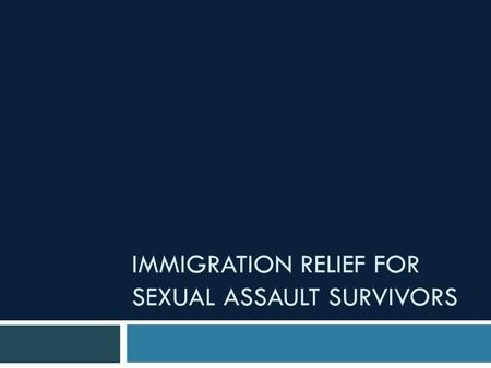 "IMMIGRATION RELIEF FOR SEXUAL ASSAULT SURVIVORS. ""This project was supported by Grant No. 2011- TA-AX-K002 awarded by the Office on Violence Against Women,"