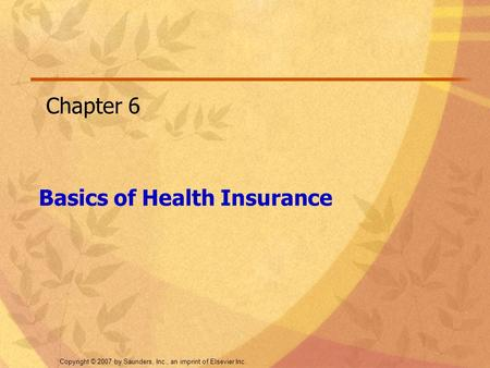 Copyright © 2007 by Saunders, Inc., an imprint of Elsevier Inc. Basics of Health Insurance Chapter 6.