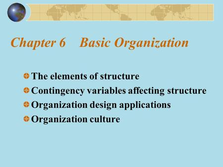 Chapter 6 Basic Organization The elements of structure Contingency variables affecting structure Organization design applications Organization culture.
