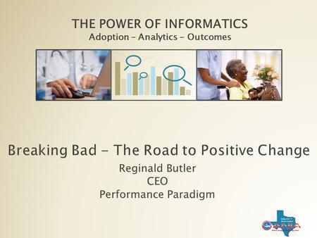 THE POWER OF INFORMATICS Adoption – Analytics - Outcomes THE POWER OF INFORMATICS Adoption – Analytics - Outcomes Reginald Butler CEO Performance Paradigm.