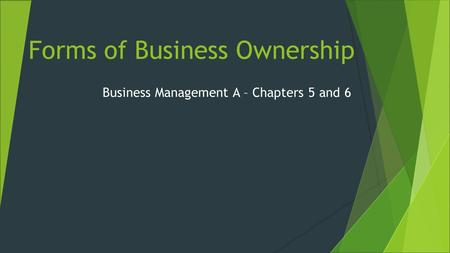 Forms of Business Ownership Business Management A – Chapters 5 and 6.