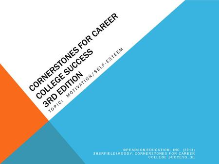 CORNERSTONES FOR CAREER COLLEGE SUCCESS 3RD EDITION TOPIC: MOTIVATION/SELF-ESTEEM ©PEARSON EDUCATION, INC. (2013) SHERFIELD/MOODY, CORNERSTONES FOR CAREER.