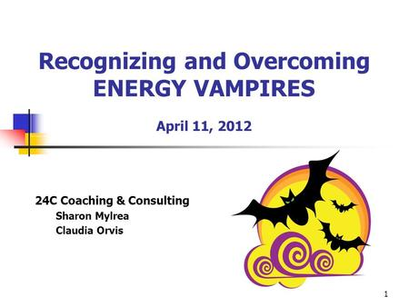 1 Recognizing and Overcoming ENERGY VAMPIRES April 11, 2012 24C Coaching & Consulting Sharon Mylrea Claudia Orvis.