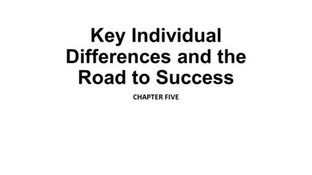 Key Individual Differences and the Road to Success CHAPTER FIVE.