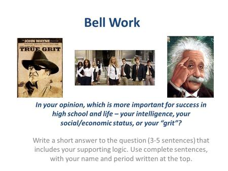 "Bell Work In your opinion, which is more important for success in high school and life – your intelligence, your social/economic status, or your ""grit""?"