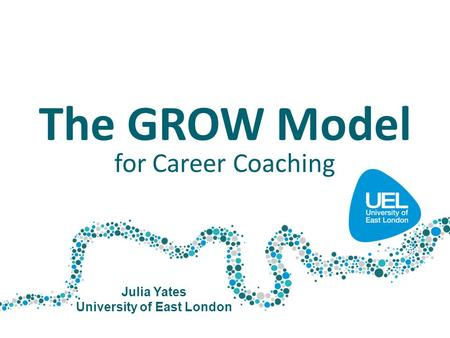 The GROW Model for Career Coaching Julia Yates University of East London.