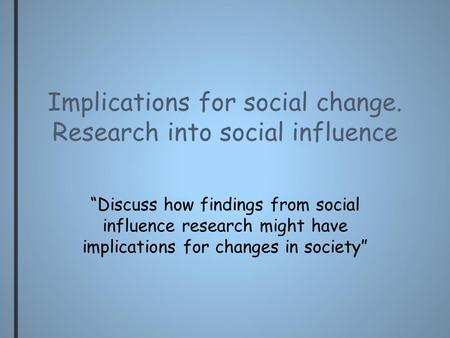 "Implications for social change. Research into social influence ""Discuss how findings from social influence research might have implications for changes."