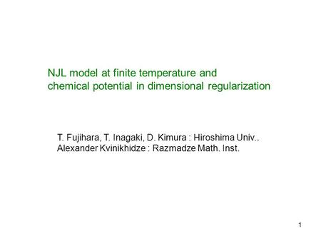 1 NJL model at finite temperature and chemical potential in dimensional regularization T. Fujihara, T. Inagaki, D. Kimura : Hiroshima Univ.. Alexander.
