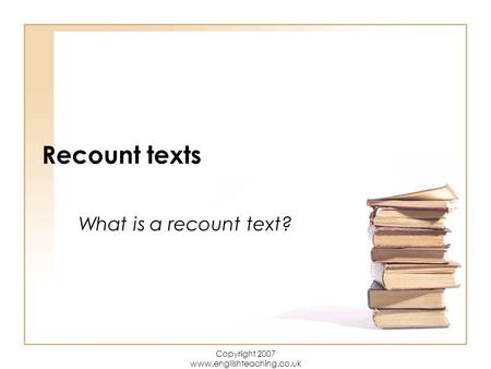 Copyright 2007 www.englishteaching.co.uk Recount texts What is a recount text?