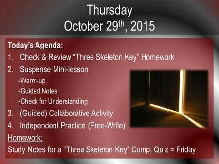 "Thursday October 29 th, 2015 Today's Agenda: 1.Check & Review ""Three Skeleton Key"" Homework 2.Suspense Mini-lesson -Warm-up -Guided Notes -Check for Understanding."