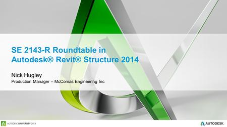 SE 2143-R Roundtable in Autodesk® Revit® Structure 2014 Nick Hugley Production Manager – McComas Engineering Inc.