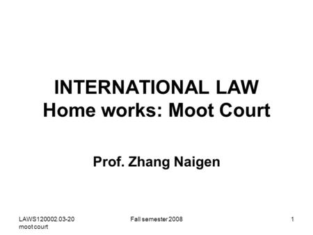 LAWS120002.03-20 moot court Fall semester 20081 INTERNATIONAL LAW Home works: Moot Court Prof. Zhang Naigen.