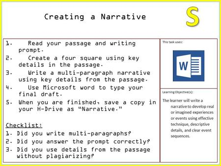 1. Read your passage and writing prompt. 2. Create a four square using key details in the passage. 3. Write a multi-paragraph narrative using key details.