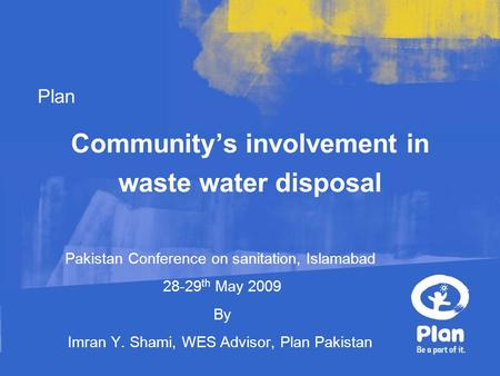 Plan Community's involvement in waste water disposal Pakistan Conference on sanitation, Islamabad 28-29 th May 2009 By Imran Y. Shami, WES Advisor, Plan.