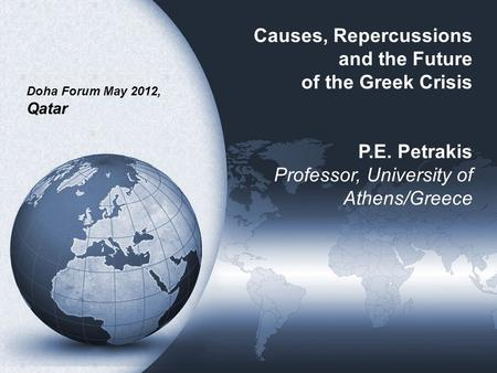 Causes, Repercussions and the Future of the Greek Crisis P.E. Petrakis Professor, University of Athens/Greece Doha Forum May 2012, Qatar.