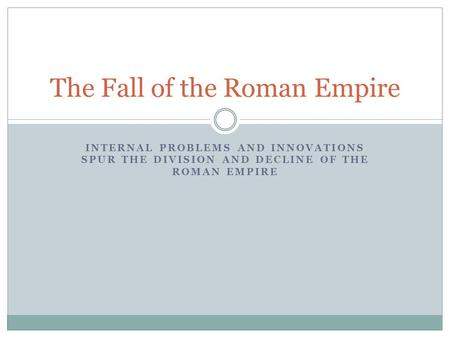 INTERNAL PROBLEMS AND INNOVATIONS SPUR THE DIVISION AND DECLINE OF THE ROMAN EMPIRE The Fall of the Roman Empire.