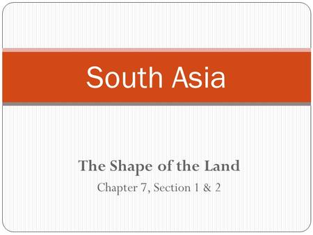 The Shape of the Land Chapter 7, Section 1 & 2 South Asia.
