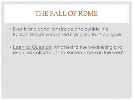 THE FALL OF ROME Events and conditions inside and outside the Roman Empire weakened it and led to its collapse Essential Question: What led to the weakening.