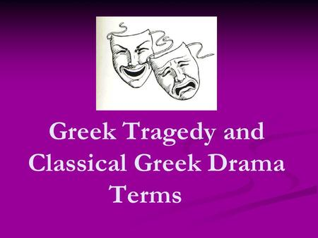 Greek Tragedy and Classical Greek Drama Terms. Fate Each person has a fate assigned to him or her (by the gods) Each person has a fate assigned to him.