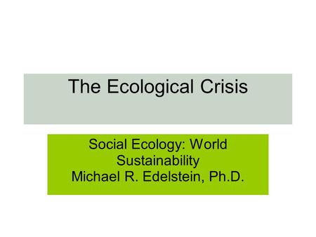 The Ecological Crisis Social Ecology: World Sustainability Michael R. Edelstein, Ph.D.