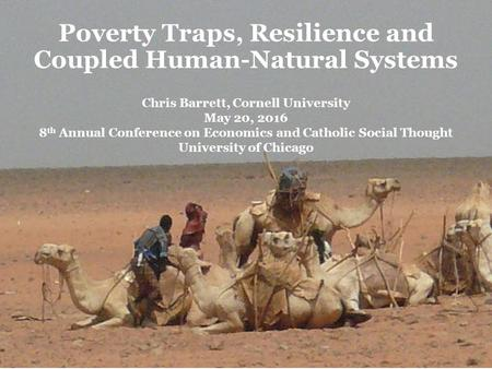 Poverty Traps, Resilience and Coupled Human-Natural Systems Chris Barrett, Cornell University May 20, 2016 8 th Annual Conference on Economics and Catholic.