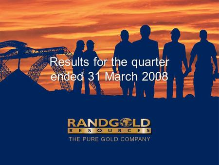 Results for the quarter ended 31 March 2008. Highlights… Net profit up 25% on previous quarter in spite of industry cost pressures Morila delivers satisfactory.