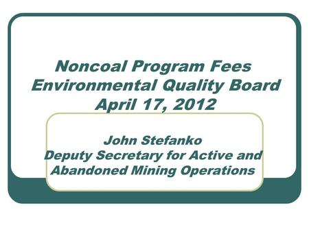 Noncoal Program Fees Environmental Quality Board April 17, 2012 John Stefanko Deputy Secretary for Active and Abandoned Mining Operations.