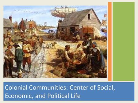 Colonial Communities: Center of Social, Economic, and Political Life.