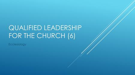 QUALIFIED LEADERSHIP FOR THE CHURCH (6) Ecclesiology.