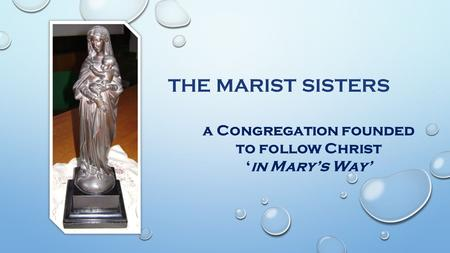 A Congregation founded to follow Christ 'in Mary's Way' THE MARIST SISTERS.