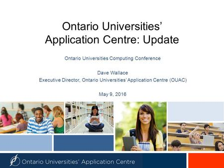 Ontario Universities' Application Centre: Update Ontario Universities Computing Conference Dave Wallace Executive Director, Ontario Universities' Application.